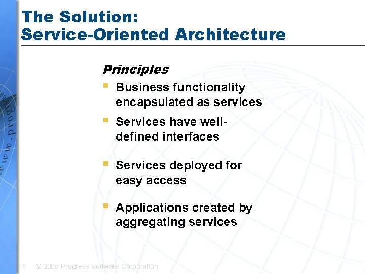 The Solution: Service-Oriented Architecture Principles 9 § Business functionality encapsulated as services § Services
