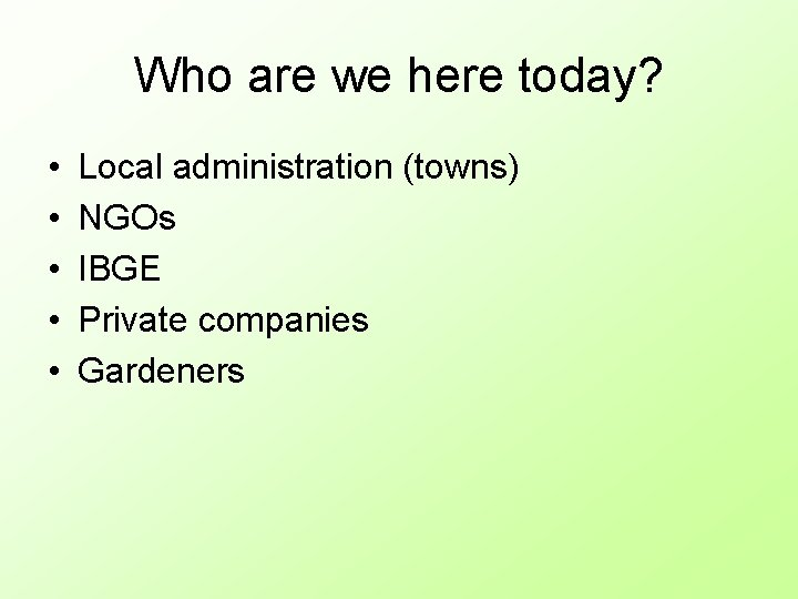 Who are we here today? • • • Local administration (towns) NGOs IBGE Private