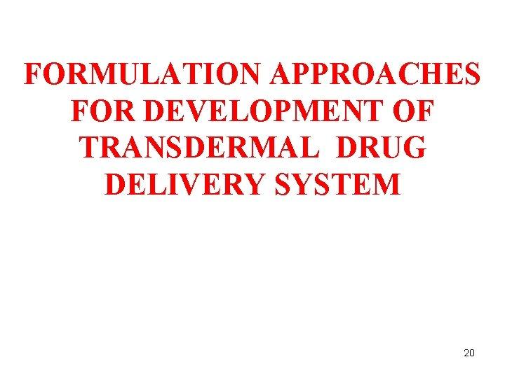FORMULATION APPROACHES FOR DEVELOPMENT OF TRANSDERMAL DRUG DELIVERY SYSTEM 20