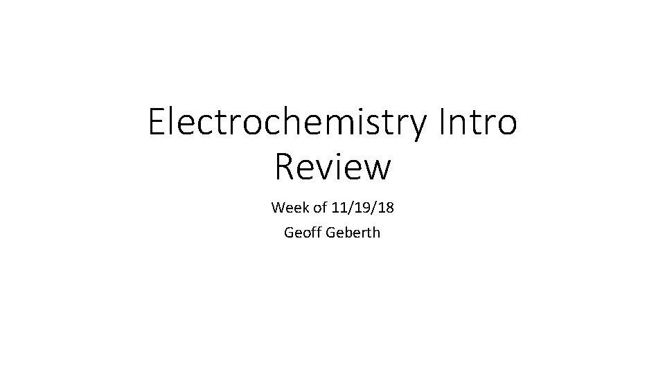 Electrochemistry Intro Review Week of 11/19/18 Geoff Geberth