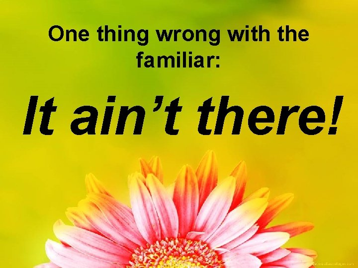 One thing wrong with the familiar: It ain't there!