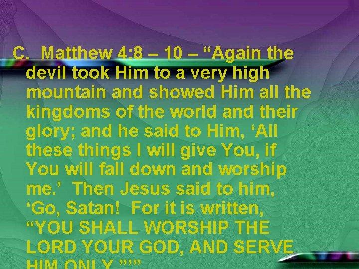 "C. Matthew 4: 8 – 10 – ""Again the devil took Him to a"