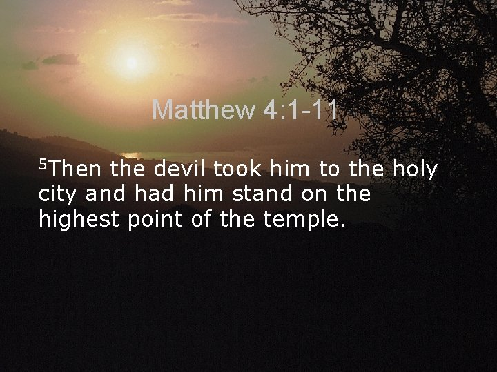 Matthew 4: 1 -11 5 Then the devil took him to the holy city