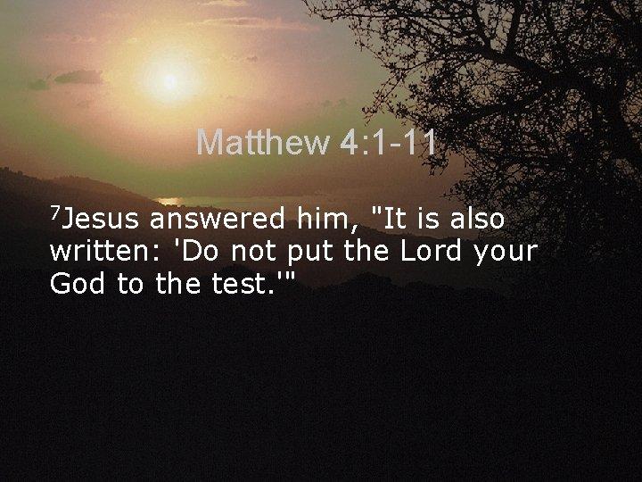 Matthew 4: 1 -11 7 Jesus answered him,