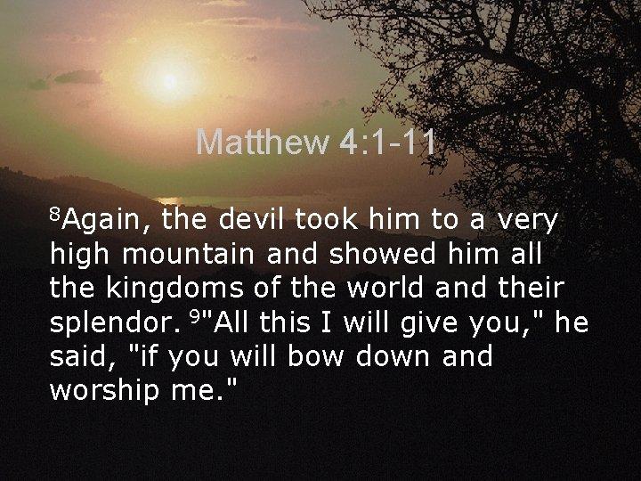 Matthew 4: 1 -11 8 Again, the devil took him to a very high