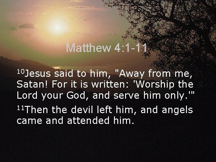 Matthew 4: 1 -11 10 Jesus said to him,