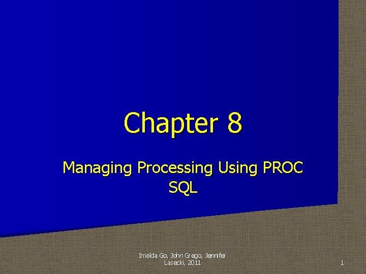 Chapter 8 Managing Processing Using PROC SQL Imelda Go, John Grego, Jennifer Lasecki, 2011
