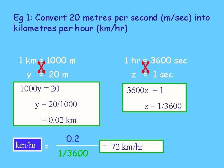 Eg 1: Convert 20 metres per second (m/sec) into kilometres per hour (km/hr) 1