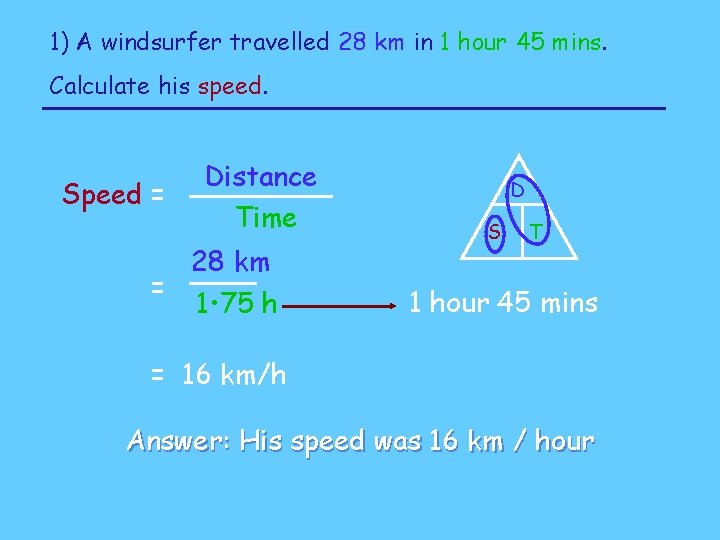 1) A windsurfer travelled 28 km in 1 hour 45 mins. Calculate his speed.