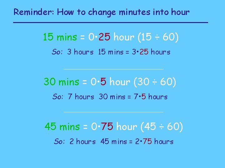 Reminder: How to change minutes into hour 15 mins = 0 • 25 hour