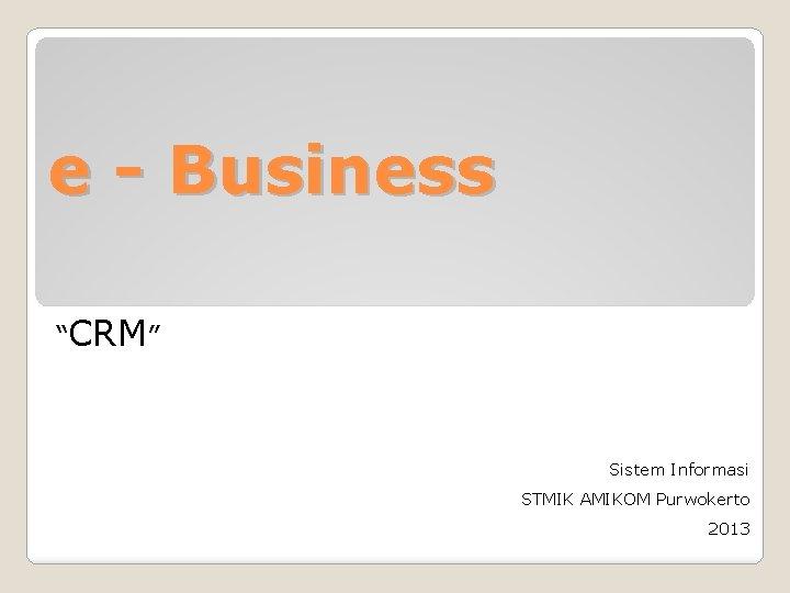 "e - Business ""CRM"" Sistem Informasi STMIK AMIKOM Purwokerto 2013"
