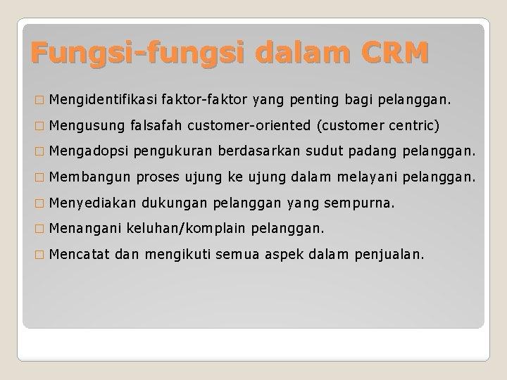 Fungsi-fungsi dalam CRM � Mengidentifikasi faktor-faktor yang penting bagi pelanggan. � Mengusung falsafah customer-oriented