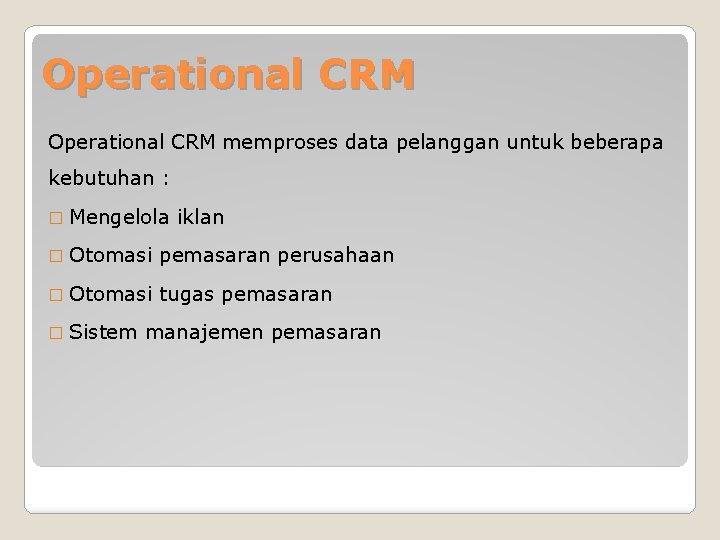 Operational CRM memproses data pelanggan untuk beberapa kebutuhan : � Mengelola iklan � Otomasi