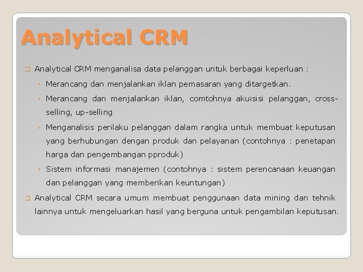Analytical CRM � Analytical CRM menganalisa data pelanggan untuk berbagai keperluan : ◦ Merancang