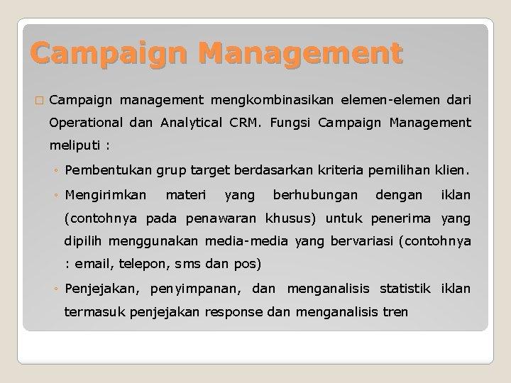 Campaign Management � Campaign management mengkombinasikan elemen-elemen dari Operational dan Analytical CRM. Fungsi Campaign