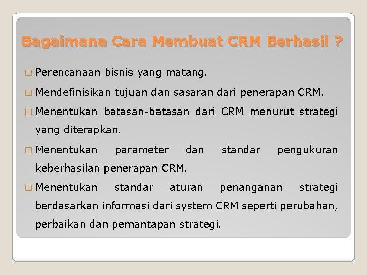 Bagaimana Cara Membuat CRM Berhasil ? � Perencanaan bisnis yang matang. � Mendefinisikan �