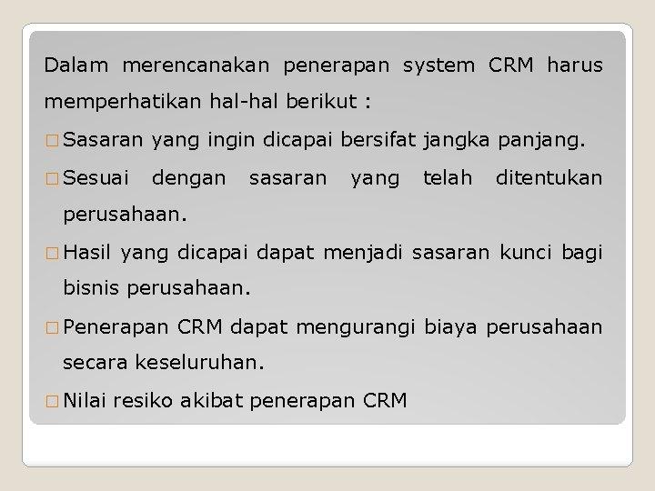 Dalam merencanakan penerapan system CRM harus memperhatikan hal-hal berikut : � Sasaran yang ingin
