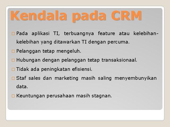 Kendala pada CRM � Pada aplikasi TI, terbuangnya feature atau kelebihan- kelebihan yang ditawarkan