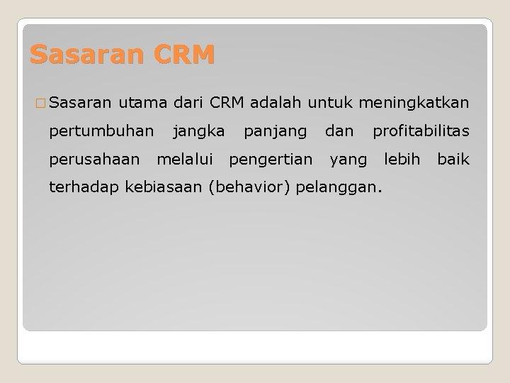 Sasaran CRM � Sasaran utama dari CRM adalah untuk meningkatkan pertumbuhan perusahaan jangka melalui