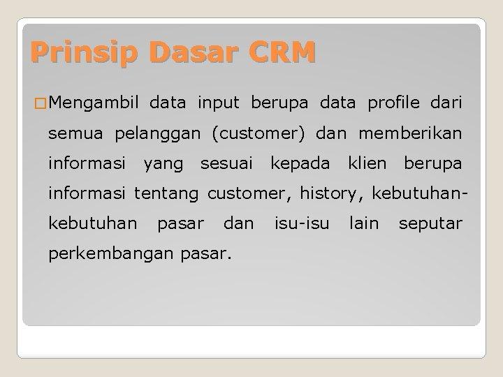 Prinsip Dasar CRM � Mengambil data input berupa data profile dari semua pelanggan (customer)