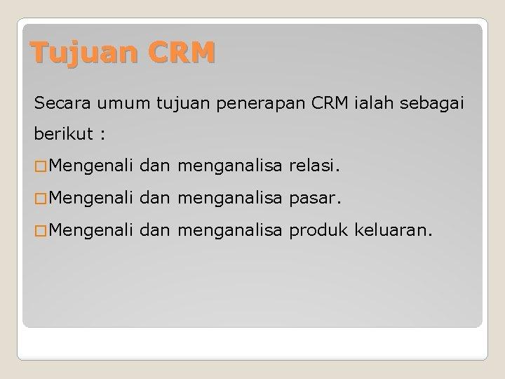 Tujuan CRM Secara umum tujuan penerapan CRM ialah sebagai berikut : � Mengenali dan