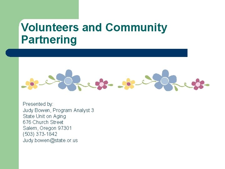 Volunteers and Community Partnering Presented by: Judy Bowen, Program Analyst 3 State Unit on