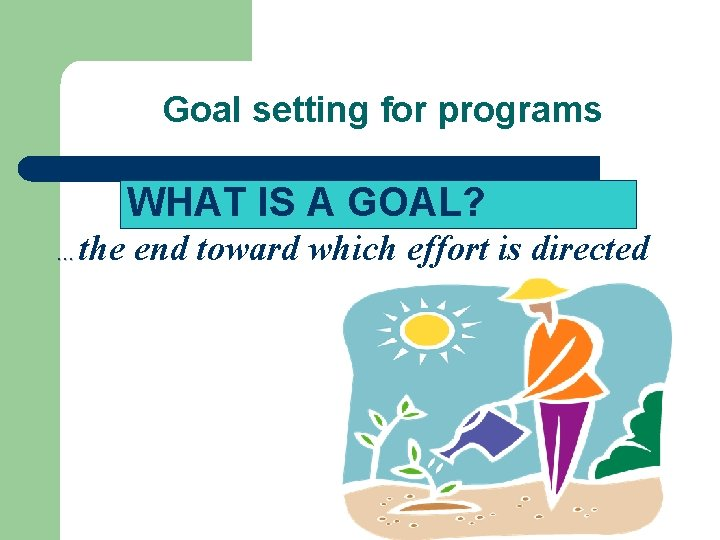 Goal setting for programs WHAT IS A GOAL? the end toward which effort is