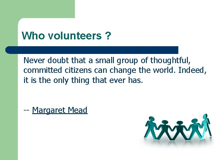 Who volunteers ? Never doubt that a small group of thoughtful, committed citizens can