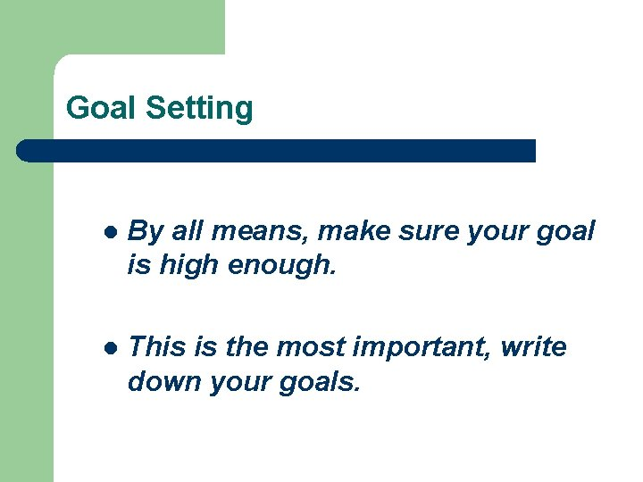Goal Setting l By all means, make sure your goal is high enough. l