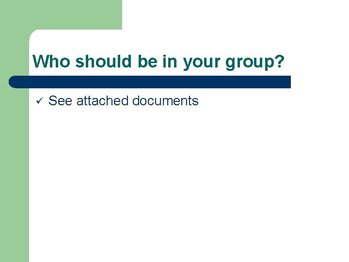 Who should be in your group? ü See attached documents
