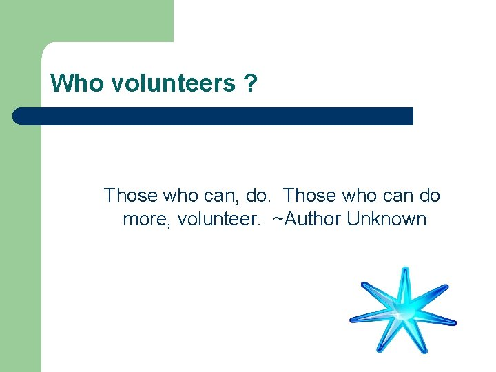 Who volunteers ? Those who can, do. Those who can do more, volunteer. ~Author