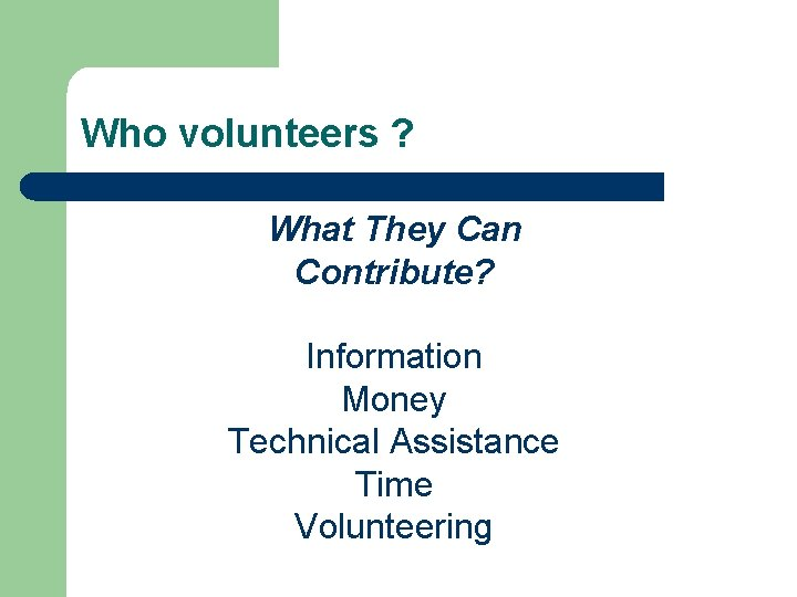Who volunteers ? What They Can Contribute? Information Money Technical Assistance Time Volunteering