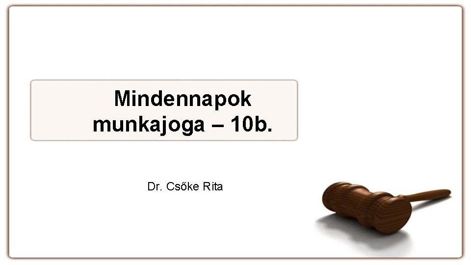 Mindennapok munkajoga – 10 b. Dr. Csőke Rita
