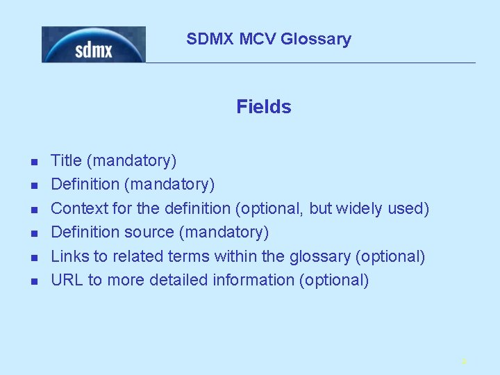 SDMX MCV Glossary Fields n n n Title (mandatory) Definition (mandatory) Context for the