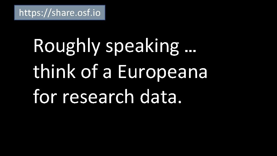 https: //share. osf. io Roughly speaking … think of a Europeana for research data.