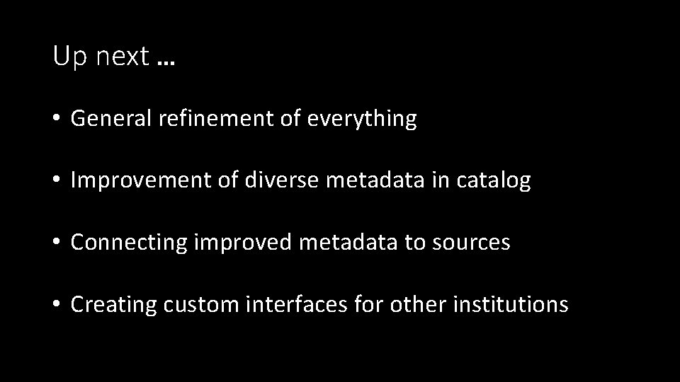 Up next … • General refinement of everything • Improvement of diverse metadata in