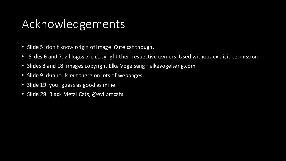 Acknowledgements • Slide 5: don't know origin of image. Cute cat though. • Slides