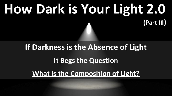 How Dark is Your Light 2. 0 (Part III) If Darkness is the Absence