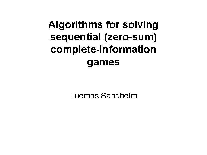 Algorithms for solving sequential (zero-sum) complete-information games Tuomas Sandholm