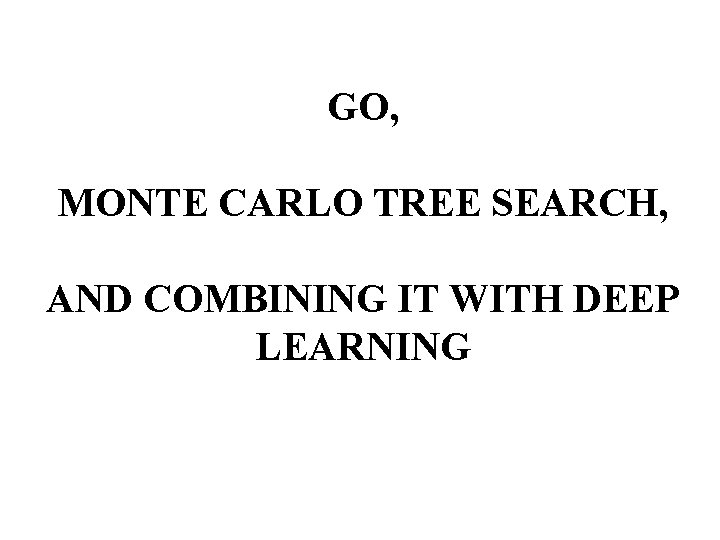 GO, MONTE CARLO TREE SEARCH, AND COMBINING IT WITH DEEP LEARNING