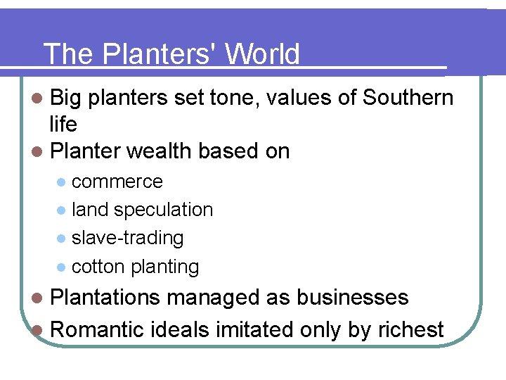The Planters' World l Big planters set tone, values of Southern life l Planter