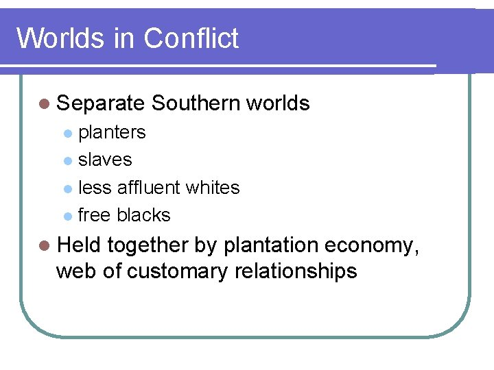 Worlds in Conflict l Separate Southern worlds planters l slaves l less affluent whites