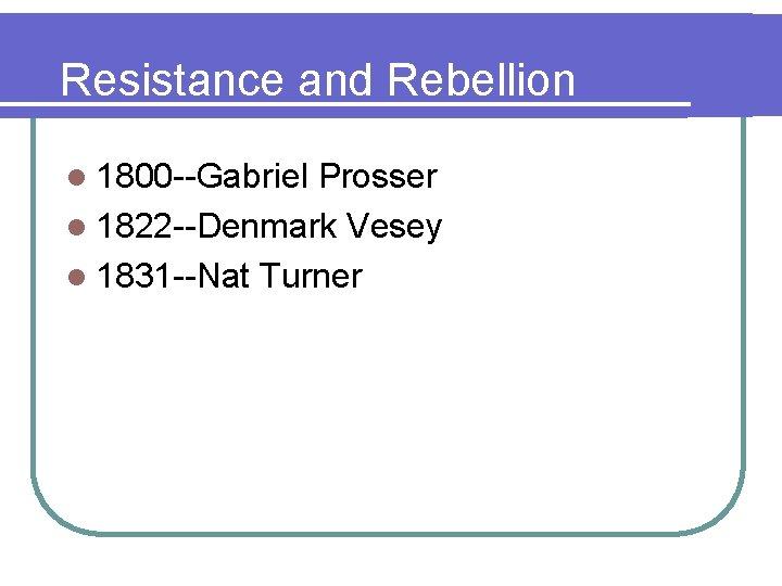 Resistance and Rebellion l 1800 --Gabriel Prosser l 1822 --Denmark Vesey l 1831 --Nat