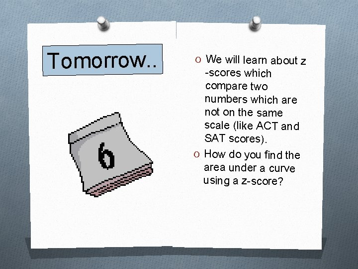 Tomorrow. . O We will learn about z -scores which compare two numbers which