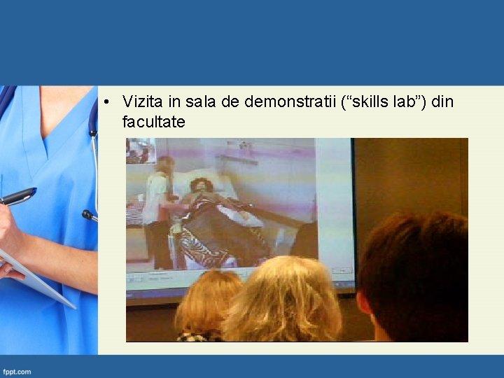 "• Vizita in sala de demonstratii (""skills lab"") din facultate"