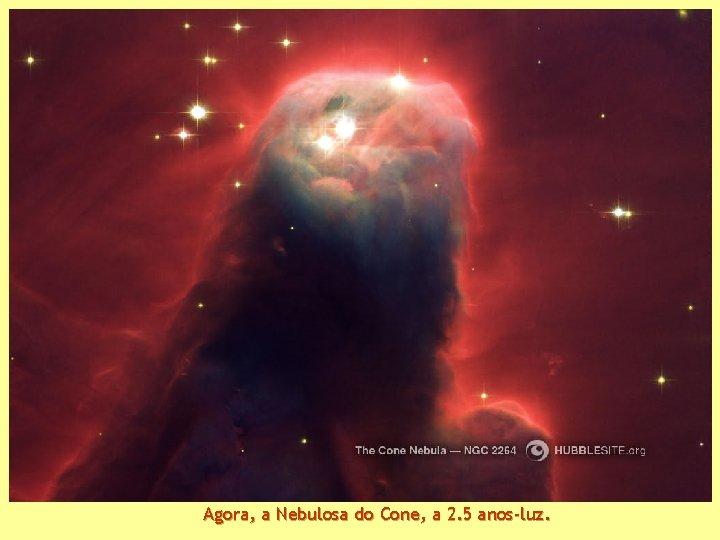 Agora, a Nebulosa do Cone, a 2. 5 anos-luz.