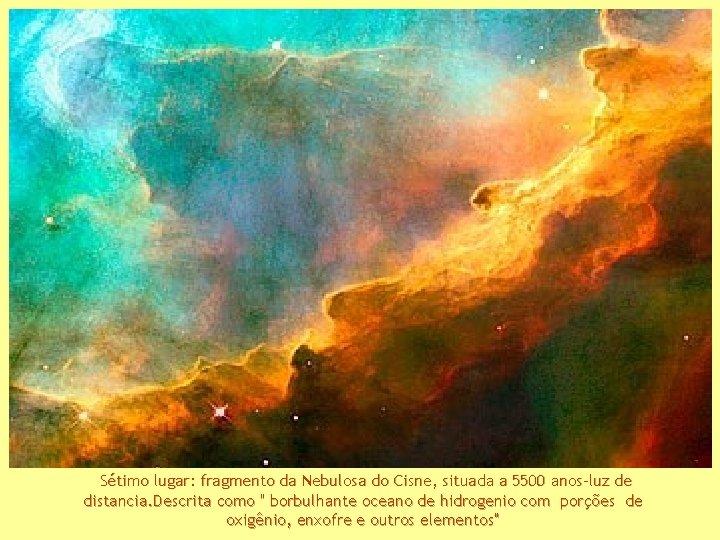 Sétimo lugar: fragmento da Nebulosa do Cisne, situada a 5500 anos-luz de distancia. Descrita