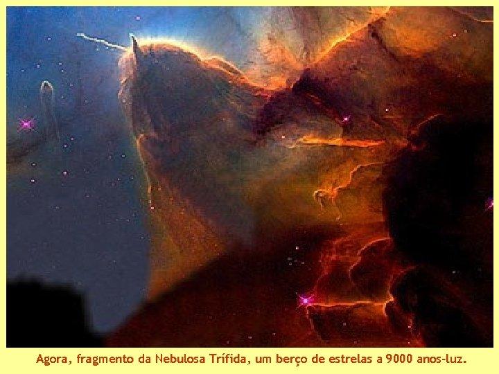 Agora, fragmento da Nebulosa Trífida, um berço de estrelas a 9000 anos-luz.