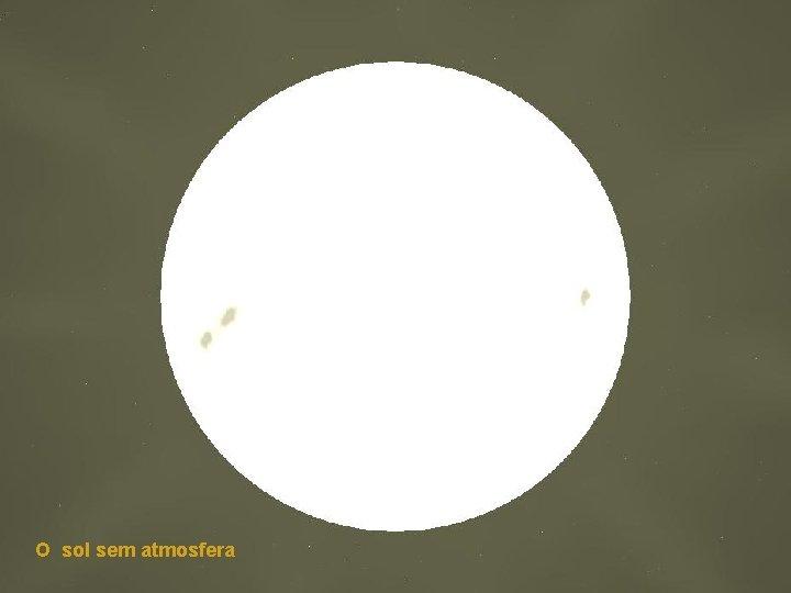 O sol sem atmosfera