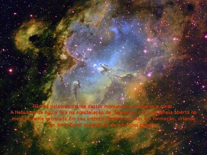 Não há palavras. diante destes monumentos de luzes e cores. A Nebulosa da Aguia